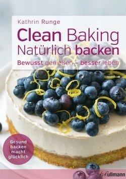 Clean baking - Natürlich backen, bewusst genießen - besser leben