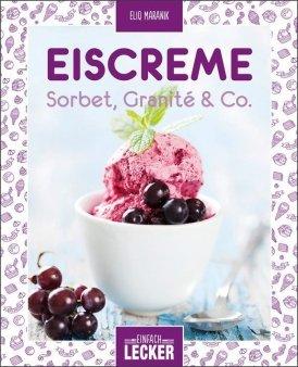 Einfach lecker: Eiscreme, Sorbet, Granité & Co.